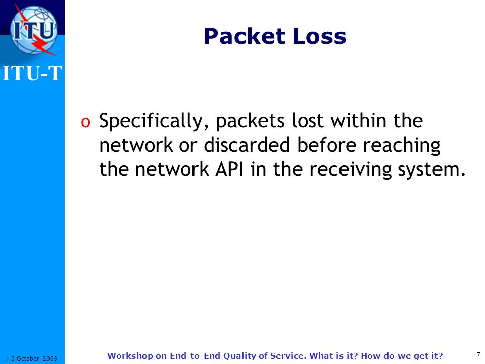 ITU-T 7 1-3 October 2003 Workshop on End-to-End Quality of Service. What is it? How do we get it? Packet Loss o Specifically, packets lost within the