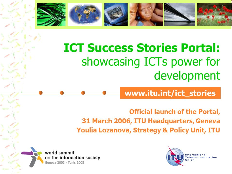 ICT Success Stories Portal: showcasing ICTs power for development Official launch of the Portal, 31 March 2006, ITU Headquarters, Geneva Youlia Lozano