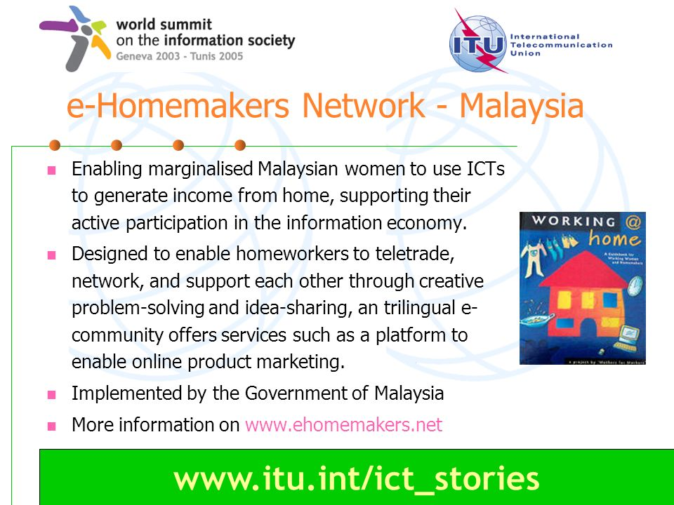 www.itu.int/ict_stories e-Homemakers Network - Malaysia Enabling marginalised Malaysian women to use ICTs to generate income from home, supporting their active participation in the information economy.