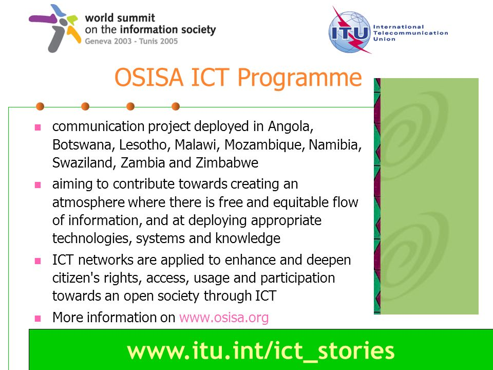 www.itu.int/ict_stories OSISA ICT Programme communication project deployed in Angola, Botswana, Lesotho, Malawi, Mozambique, Namibia, Swaziland, Zambi
