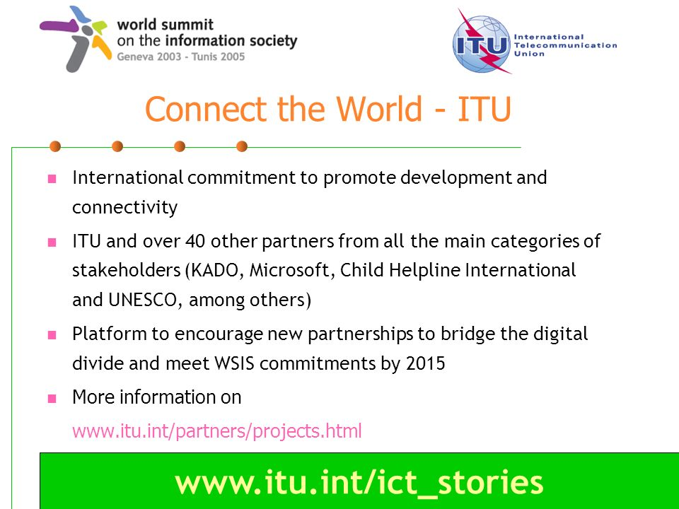 www.itu.int/ict_stories Connect the World - ITU International commitment to promote development and connectivity ITU and over 40 other partners from a