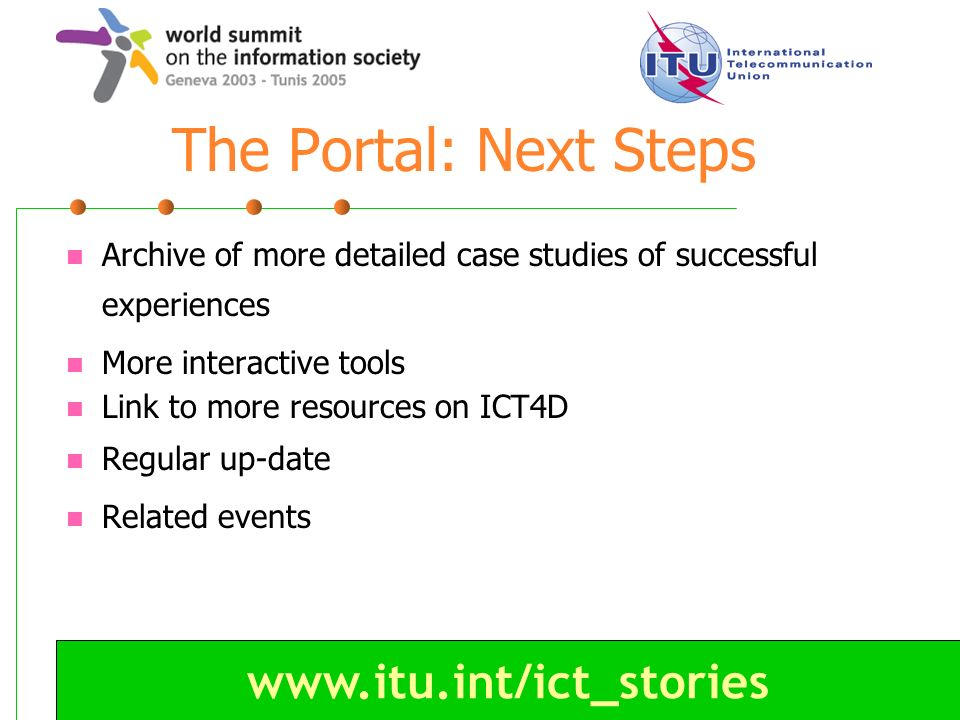 www.itu.int/ict_stories The Portal: Next Steps Archive of more detailed case studies of successful experiences More interactive tools Link to more res