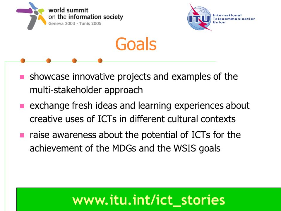 www.itu.int/ict_stories Goals showcase innovative projects and examples of the multi-stakeholder approach exchange fresh ideas and learning experience