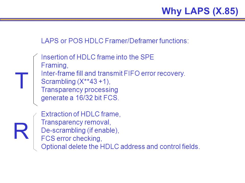 LAPS or POS HDLC Framer/Deframer functions: Insertion of HDLC frame into the SPE Framing, Inter-frame fill and transmit FIFO error recovery.