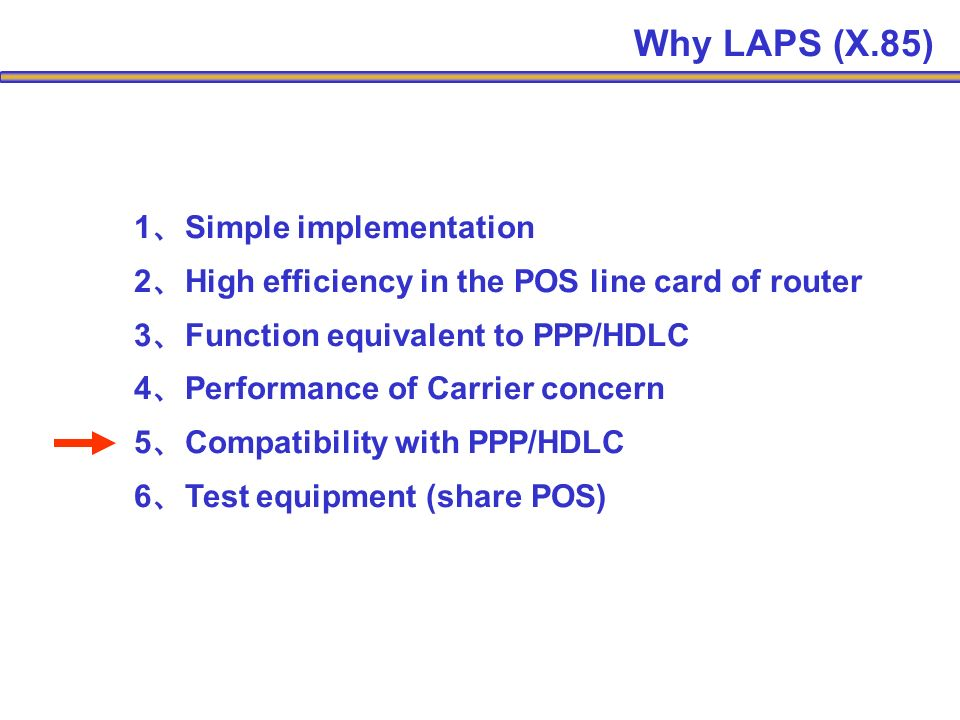 1 Simple implementation 2 High efficiency in the POS line card of router 3 Function equivalent to PPP/HDLC 4 Performance of Carrier concern 5 Compatibility with PPP/HDLC 6 Test equipment (share POS) Why LAPS (X.85)