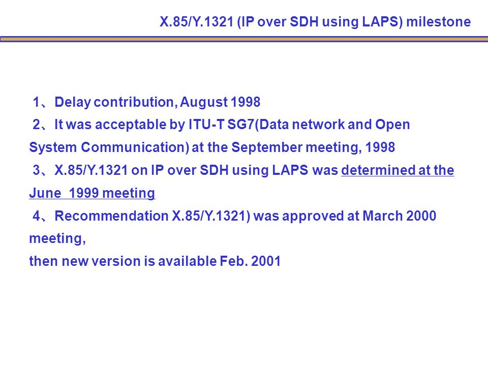 1 Delay contribution, August 1998 2 It was acceptable by ITU-T SG7(Data network and Open System Communication) at the September meeting, 1998 3 X.85/Y.1321 on IP over SDH using LAPS was determined at the June 1999 meeting 4 Recommendation X.85/Y.1321) was approved at March 2000 meeting, then new version is available Feb.