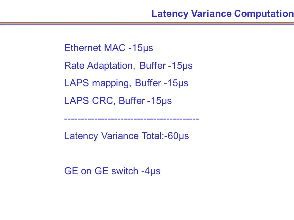 Latency Variance Computation Ethernet MAC -15μs Rate Adaptation, Buffer -15μs LAPS mapping, Buffer -15μs LAPS CRC, Buffer -15μs ----------------------------------------- Latency Variance Total:-60μs GE on GE switch -4μs
