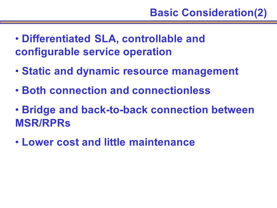 Differentiated SLA, controllable and configurable service operation Static and dynamic resource management Both connection and connectionless Bridge and back-to-back connection between MSR/RPRs Lower cost and little maintenance Basic Consideration(2)