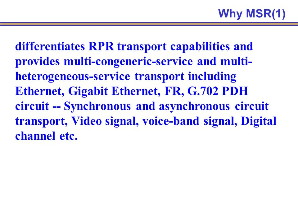 differentiates RPR transport capabilities and provides multi-congeneric-service and multi- heterogeneous-service transport including Ethernet, Gigabit Ethernet, FR, G.702 PDH circuit -- Synchronous and asynchronous circuit transport, Video signal, voice-band signal, Digital channel etc.
