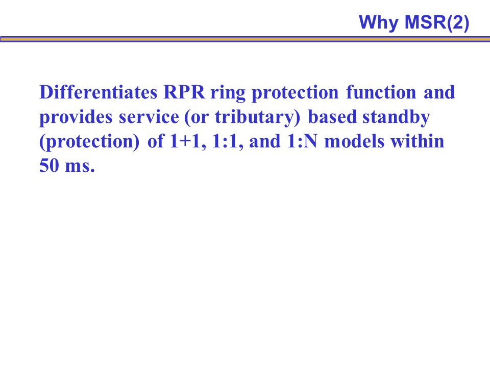 Differentiates RPR ring protection function and provides service (or tributary) based standby (protection) of 1+1, 1:1, and 1:N models within 50 ms.