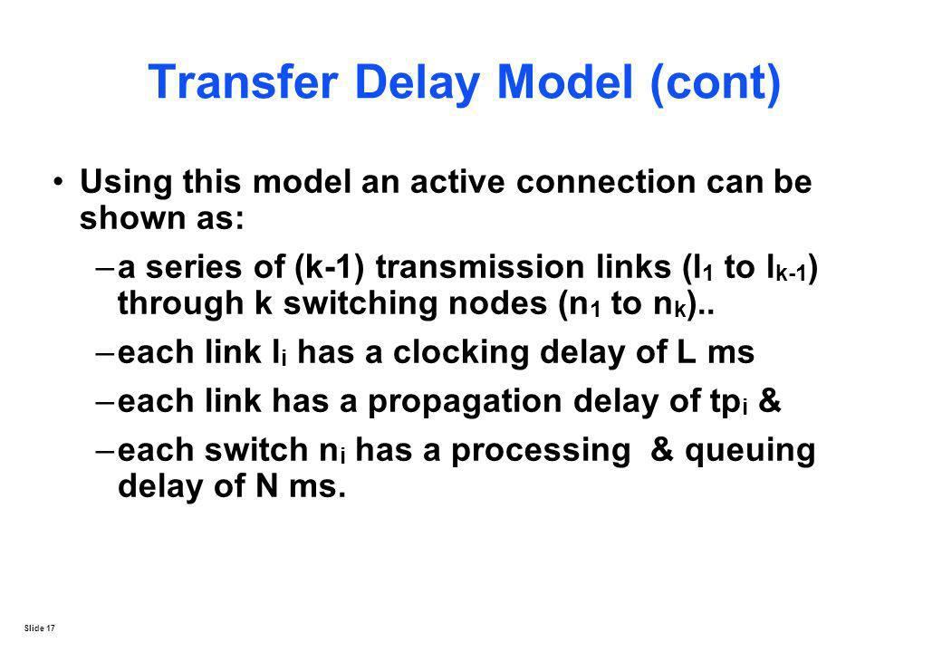 Slide 17 Transfer Delay Model (cont) Using this model an active connection can be shown as: –a series of (k-1) transmission links (l 1 to l k-1 ) thro