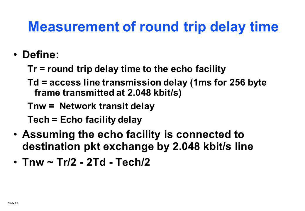 Slide 25 Measurement of round trip delay time Define: Tr = round trip delay time to the echo facility Td = access line transmission delay (1ms for 256