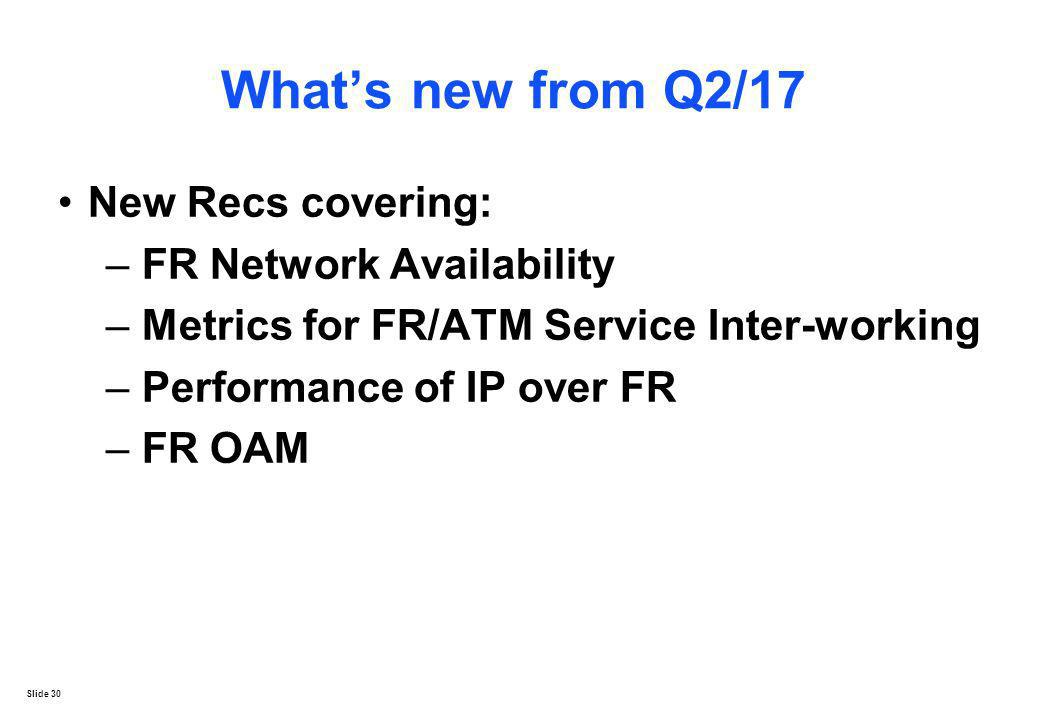 Slide 30 Whats new from Q2/17 New Recs covering: – FR Network Availability – Metrics for FR/ATM Service Inter-working – Performance of IP over FR – FR