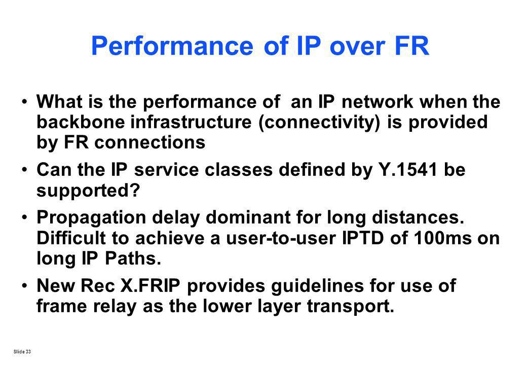 Slide 33 Performance of IP over FR What is the performance of an IP network when the backbone infrastructure (connectivity) is provided by FR connecti
