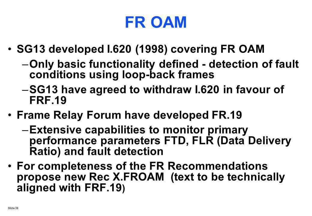 Slide 36 FR OAM SG13 developed I.620 (1998) covering FR OAM –Only basic functionality defined - detection of fault conditions using loop-back frames –