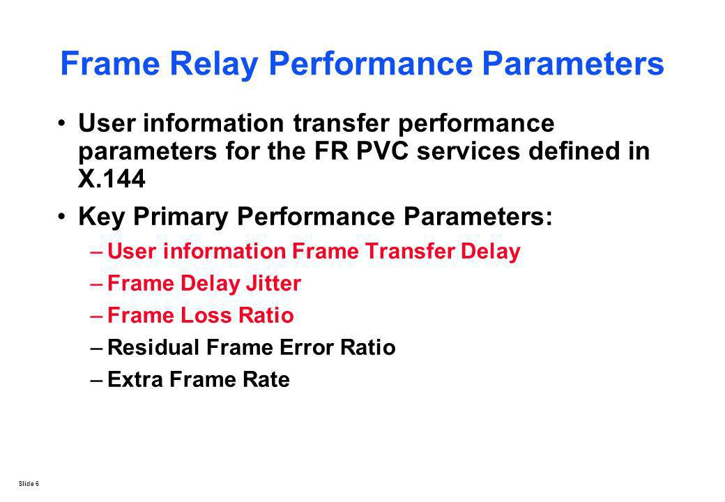 Slide 6 Frame Relay Performance Parameters User information transfer performance parameters for the FR PVC services defined in X.144 Key Primary Perfo