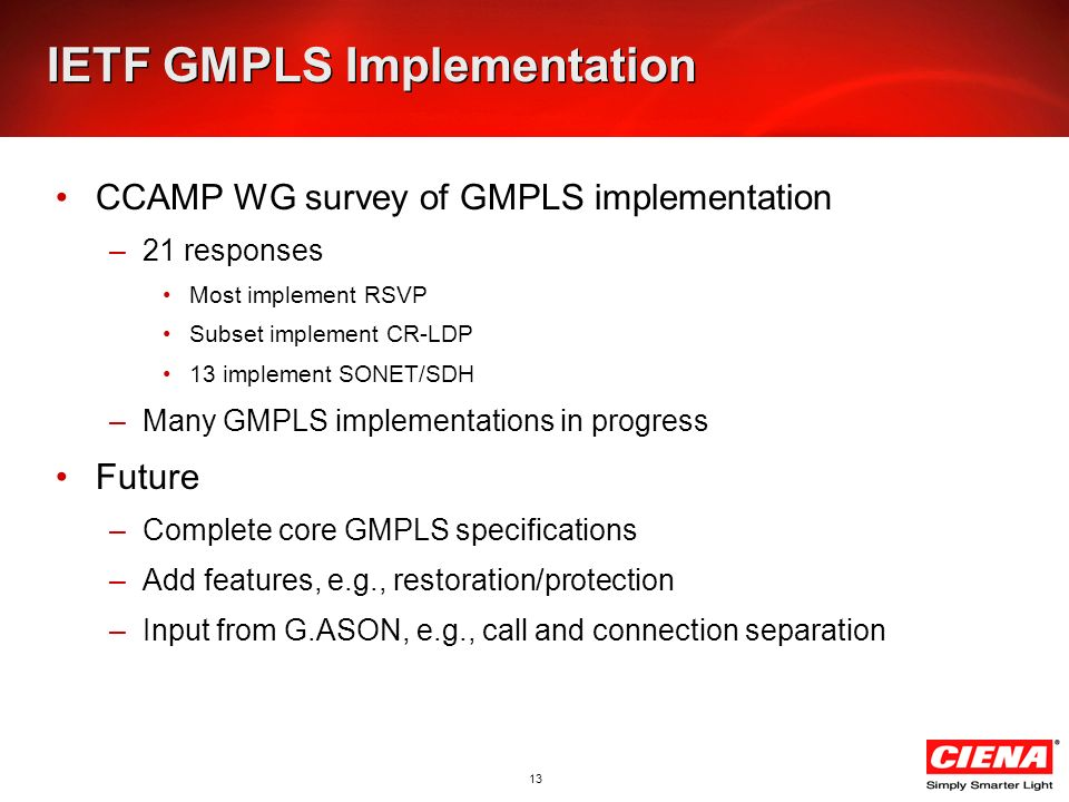 13 IETF GMPLS Implementation CCAMP WG survey of GMPLS implementation –21 responses Most implement RSVP Subset implement CR-LDP 13 implement SONET/SDH