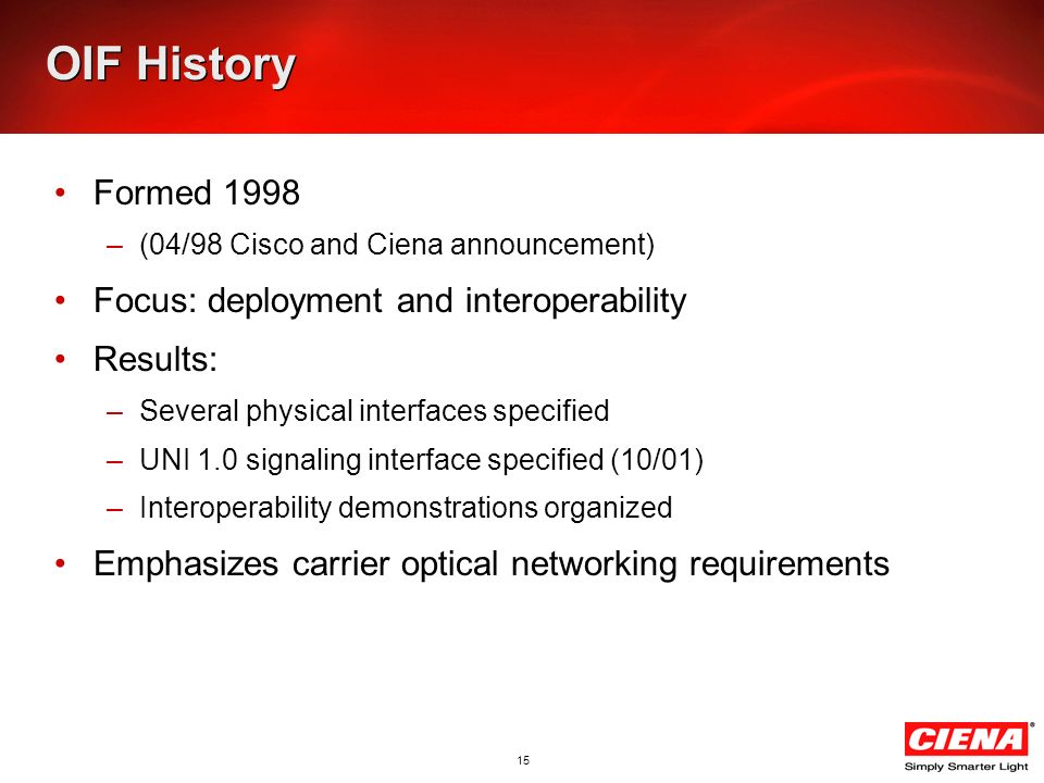 15 OIF History Formed 1998 –(04/98 Cisco and Ciena announcement) Focus: deployment and interoperability Results: –Several physical interfaces specifie