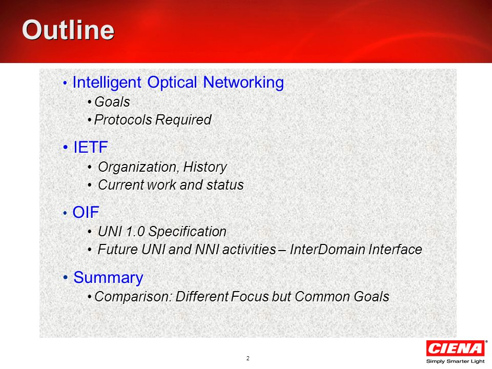 2 Outline Intelligent Optical Networking Goals Protocols Required IETF Organization, History Current work and status OIF UNI 1.0 Specification Future UNI and NNI activities – InterDomain Interface Summary Comparison: Different Focus but Common Goals Intelligent Optical Networking Goals Protocols Required IETF Organization, History Current work and status OIF UNI 1.0 Specification Future UNI and NNI activities – InterDomain Interface Summary Comparison: Different Focus but Common Goals