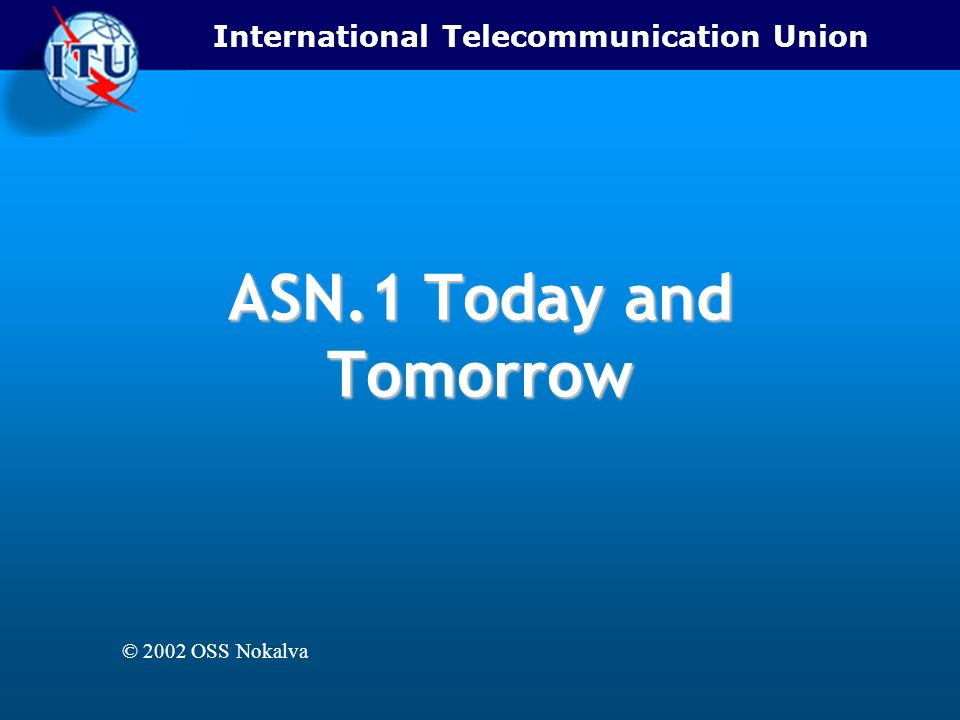 International Telecommunication Union ASN.1 Today and Tomorrow © 2002 OSS Nokalva