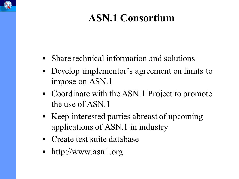 ASN.1 Consortium Share technical information and solutions Develop implementors agreement on limits to impose on ASN.1 Coordinate with the ASN.1 Project to promote the use of ASN.1 Keep interested parties abreast of upcoming applications of ASN.1 in industry Create test suite database http://www.asn1.org
