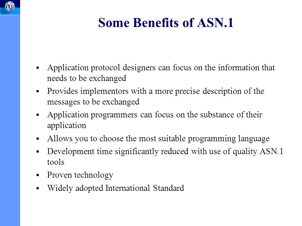 Some Benefits of ASN.1 Application protocol designers can focus on the information that needs to be exchanged Provides implementors with a more precise description of the messages to be exchanged Application programmers can focus on the substance of their application Allows you to choose the most suitable programming language Development time significantly reduced with use of quality ASN.1 tools Proven technology Widely adopted International Standard