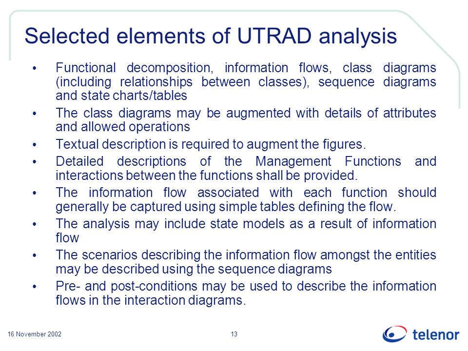 16 November 200213 Selected elements of UTRAD analysis Functional decomposition, information flows, class diagrams (including relationships between classes), sequence diagrams and state charts/tables The class diagrams may be augmented with details of attributes and allowed operations Textual description is required to augment the figures.