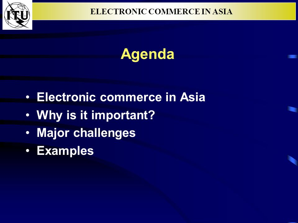 ELECTRONIC COMMERCE IN ASIA Agenda Electronic commerce in Asia Why is it important? Major challenges Examples