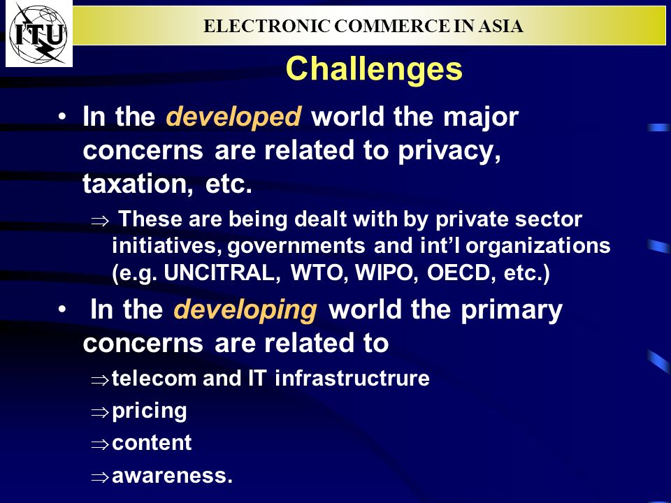 ELECTRONIC COMMERCE IN ASIA Challenges In the developed world the major concerns are related to privacy, taxation, etc. These are being dealt with by