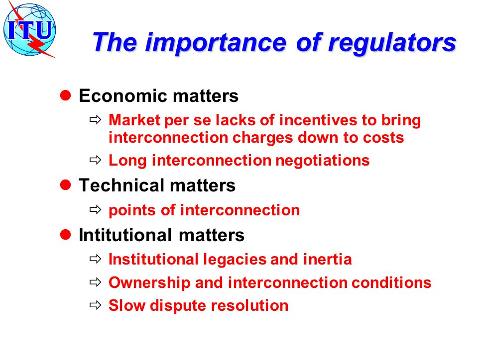 The importance of regulators Economic matters Market per se lacks of incentives to bring interconnection charges down to costs Long interconnection negotiations Technical matters points of interconnection Intitutional matters Institutional legacies and inertia Ownership and interconnection conditions Slow dispute resolution
