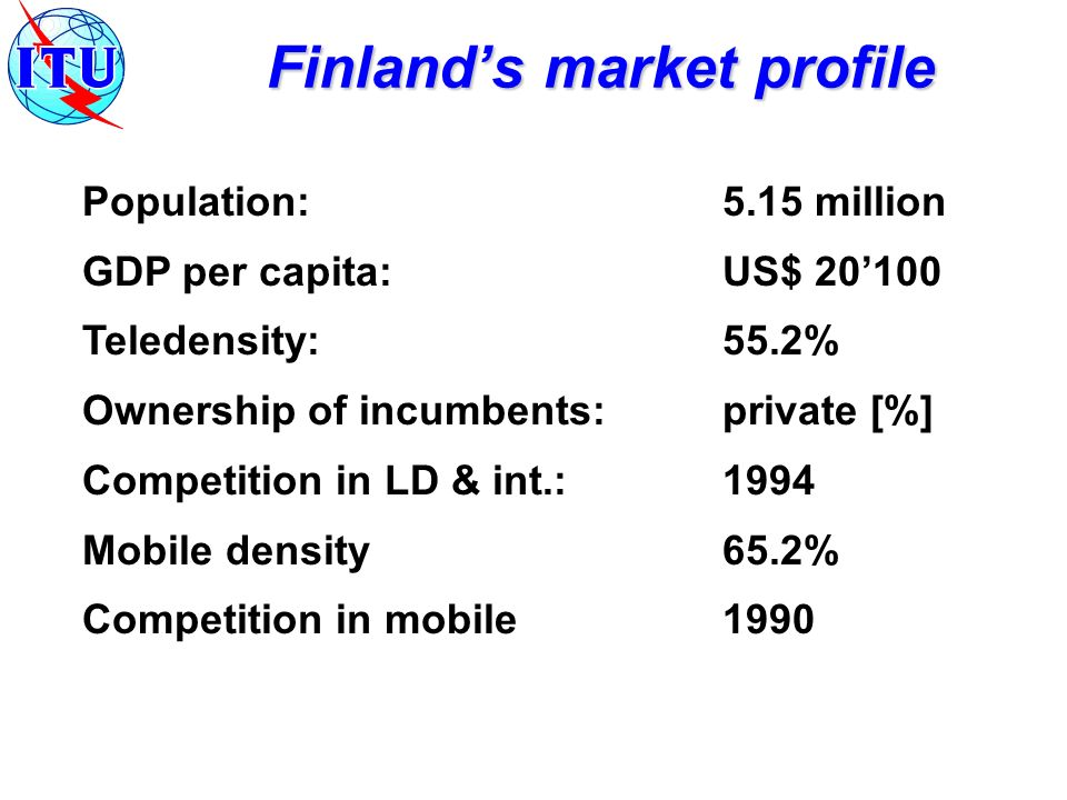 Finlands market profile Population:5.15 million GDP per capita:US$ 20100 Teledensity:55.2% Ownership of incumbents:private [%] Competition in LD & int.: 1994 Mobile density65.2% Competition in mobile1990