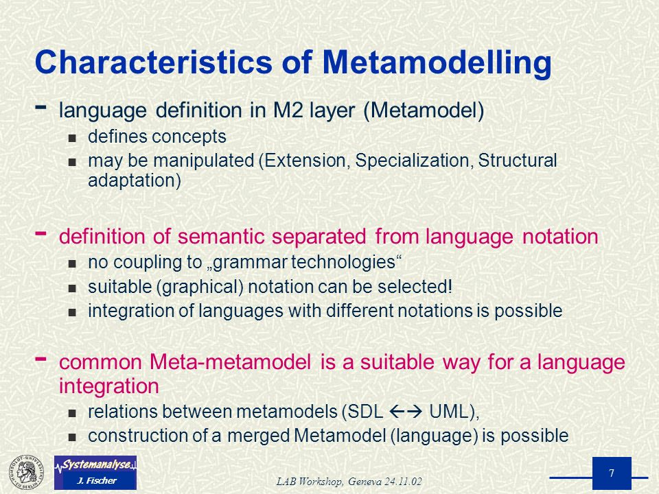 J. Fischer LAB Workshop, Geneva 24.11.02 7 Characteristics of Metamodelling - language definition in M2 layer (Metamodel) defines concepts may be mani