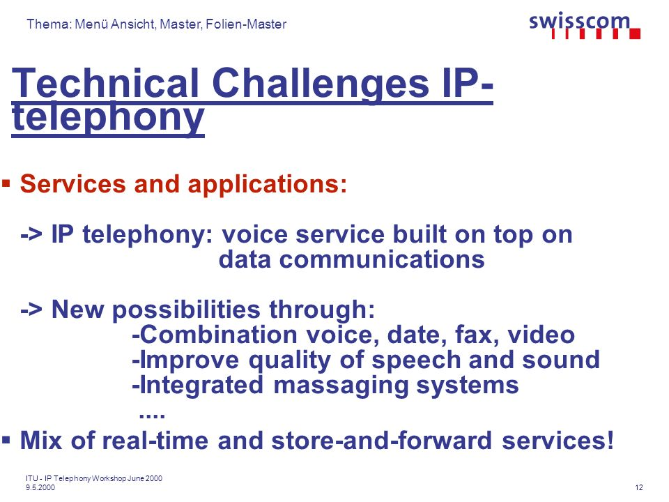Thema: Menü Ansicht, Master, Folien-Master 12 ITU - IP Telephony Workshop June Technical Challenges IP- telephony Services and applications: -> IP telephony: voice service built on top on data communications -> New possibilities through: -Combination voice, date, fax, video -Improve quality of speech and sound -Integrated massaging systems....