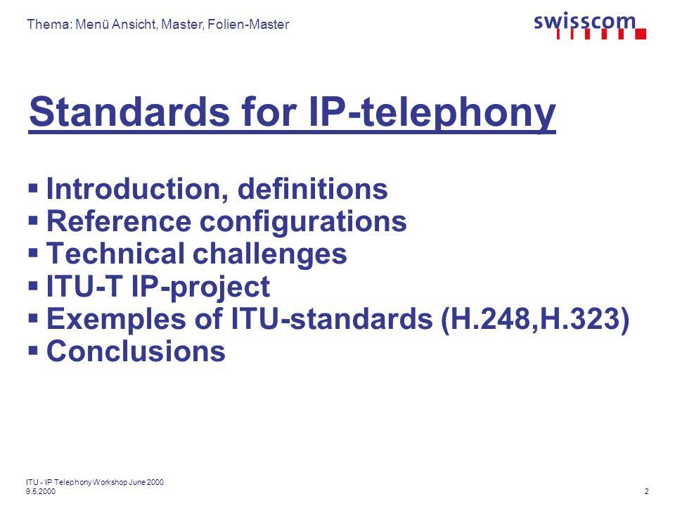 Thema: Menü Ansicht, Master, Folien-Master 3 ITU - IP Telephony Workshop June 2000 9.5.2000 Standards for IP-telephony References: - Workshop Background issues paper (ITU-SPU) - IP-Project (ITU-T/SG13, Report COM13-R68) - MEDIACOM 2004 Project (ITU-T SG16, Report COM16- R61) - ETSI/TIPHON-Project