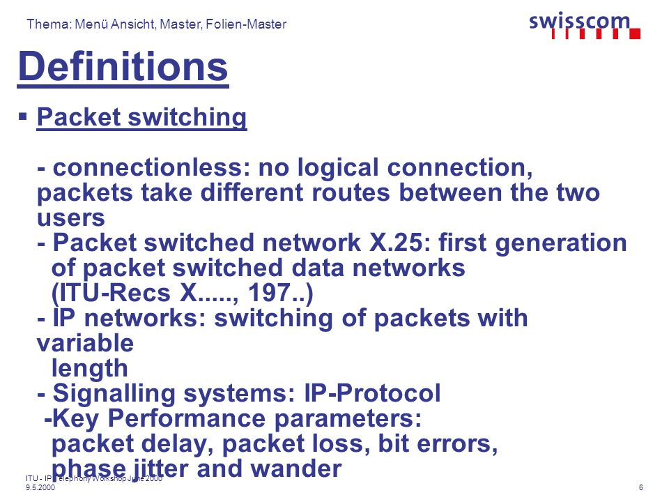 Thema: Menü Ansicht, Master, Folien-Master 7 ITU - IP Telephony Workshop June 2000 9.5.2000 Definitions Asynchronous Transport Mode (ATM) - Fixed cell size (cell=packet) - Connection oriented: logical path, cells take a given route between the two users - Flexible Bandwidth allocation - Key Performance parameters: cell delay, cell loss, bit errors, phase jitter and wander -Applications: mainly in backbone networks (e.g.