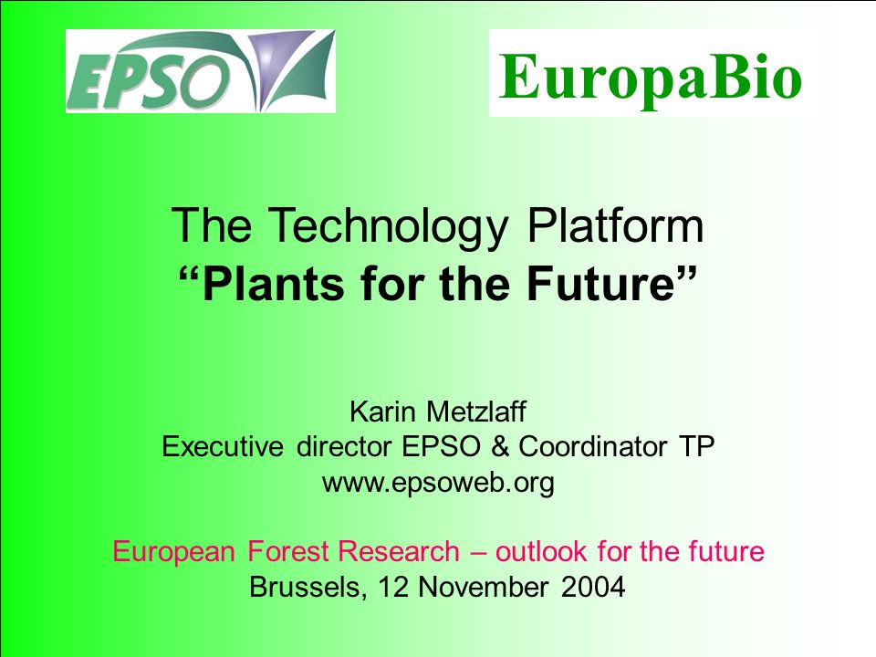 115 The Technology Platform Plants for the Future Karin Metzlaff Executive director EPSO & Coordinator TP   European Forest Research – outlook for the future Brussels, 12 November 2004 EuropaBio