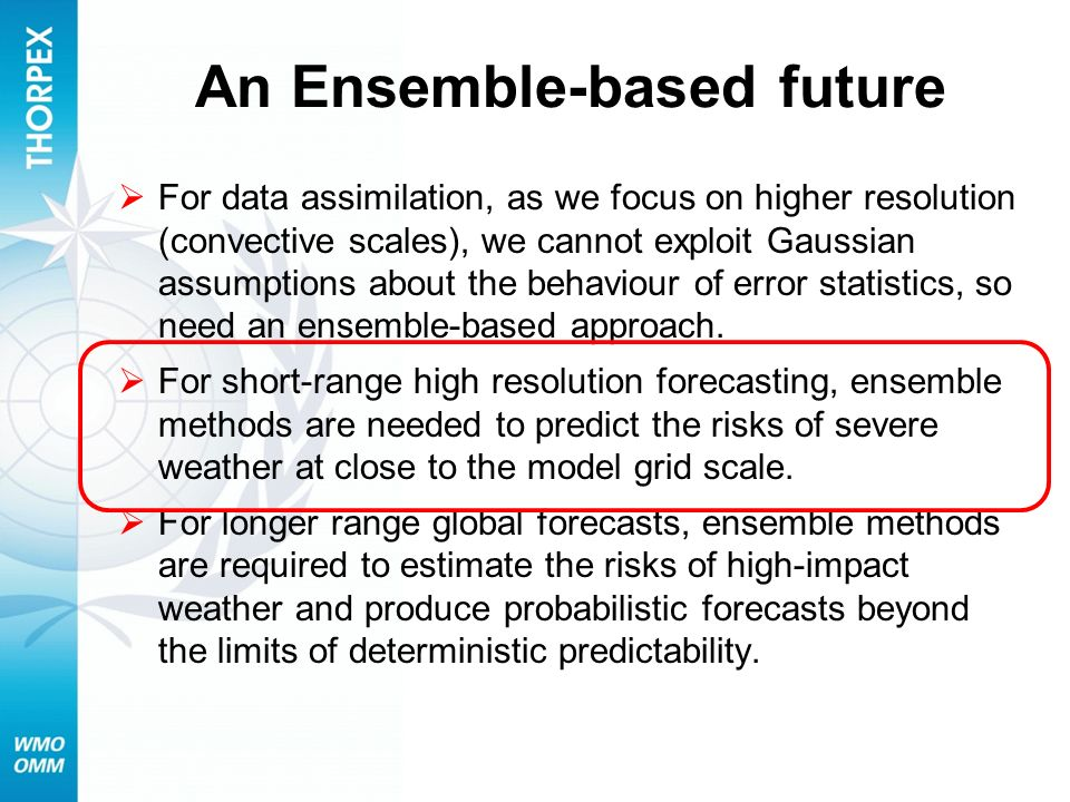 An Ensemble-based future For data assimilation, as we focus on higher resolution (convective scales), we cannot exploit Gaussian assumptions about the behaviour of error statistics, so need an ensemble-based approach.