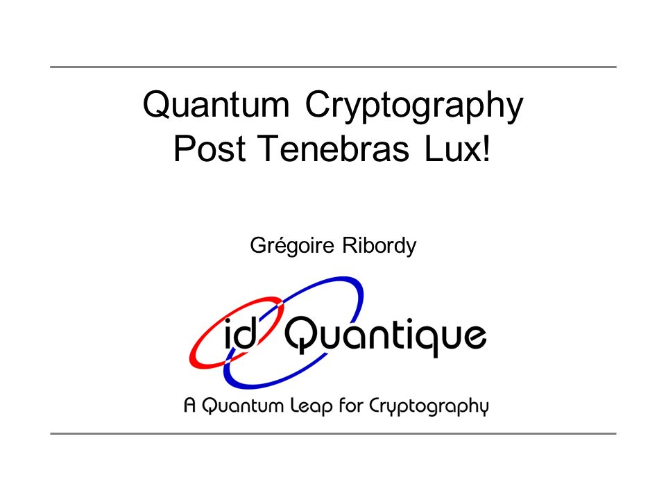 www.idquantique.com Outline Introduction: Cryptography Quantum Information Processing Quantum cryptography protocole Practical system Applications and outlook