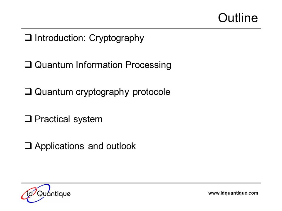 www.idquantique.com Outline Introduction: Cryptography Quantum Information Processing Quantum cryptography protocole Practical system Applications and