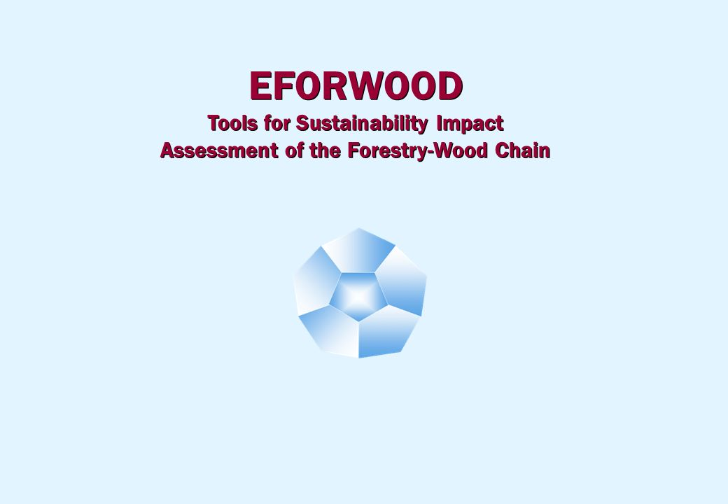 EFORWOOD Tools for Sustainability Impact Assessment of the Forestry-Wood Chain EFORWOOD Tools for Sustainability Impact Assessment of the Forestry-Wood Chain