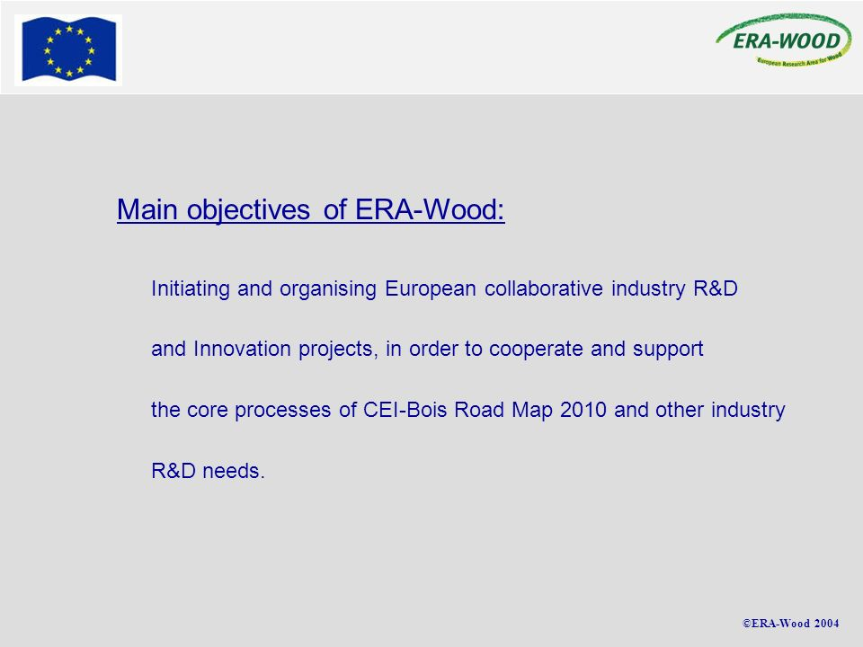 ©ERA-Wood 2004 Main objectives of ERA-Wood: Initiating and organising European collaborative industry R&D and Innovation projects, in order to cooperate and support the core processes of CEI-Bois Road Map 2010 and other industry R&D needs.