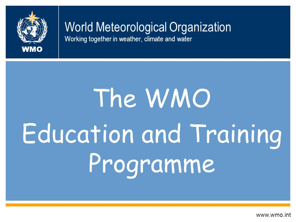 World Meteorological Organization Working together in weather, climate and water The WMO Education and Training Programme www.wmo.int WMO