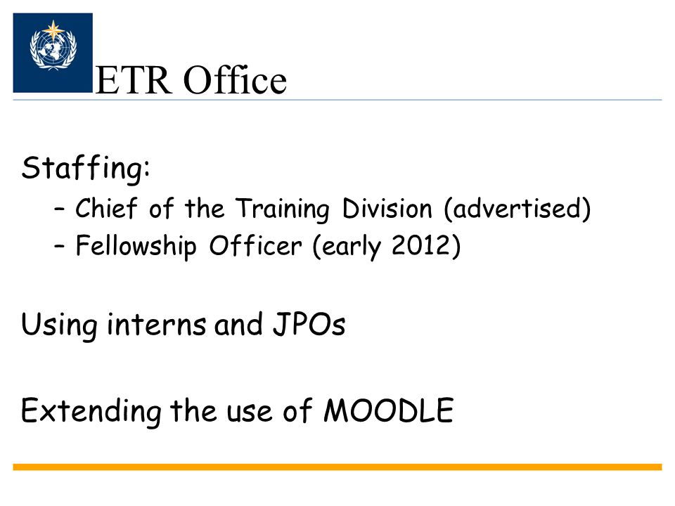 ETR Office Staffing: –Chief of the Training Division (advertised) –Fellowship Officer (early 2012) Using interns and JPOs Extending the use of MOODLE