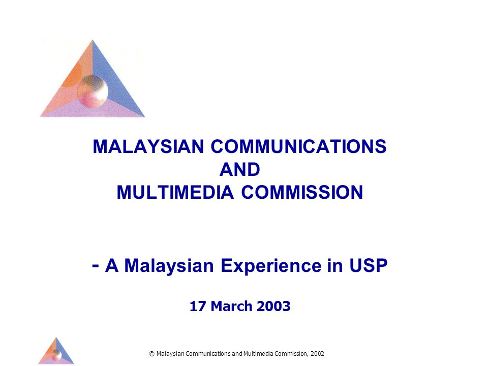 © Malaysian Communications and Multimedia Commission, 2002 MALAYSIAN COMMUNICATIONS AND MULTIMEDIA COMMISSION - A Malaysian Experience in USP 17 March 2003