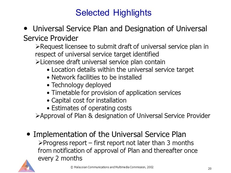 © Malaysian Communications and Multimedia Commission, 2002 20 Universal Service Plan and Designation of Universal Service Provider Request licensee to submit draft of universal service plan in respect of universal service target identified Licensee draft universal service plan contain Location details within the universal service target Network facilities to be installed Technology deployed Timetable for provision of application services Capital cost for installation Estimates of operating costs Approval of Plan & designation of Universal Service Provider Selected Highlights Implementation of the Universal Service Plan Progress report – first report not later than 3 months from notification of approval of Plan and thereafter once every 2 months