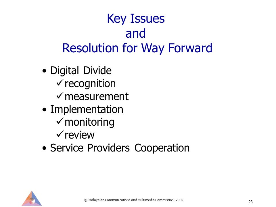 © Malaysian Communications and Multimedia Commission, 2002 23 Digital Divide recognition measurement Implementation monitoring review Service Providers Cooperation Key Issues and Resolution for Way Forward