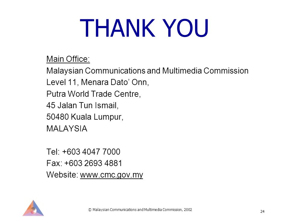 © Malaysian Communications and Multimedia Commission, 2002 24 THANK YOU Main Office: Malaysian Communications and Multimedia Commission Level 11, Menara Dato Onn, Putra World Trade Centre, 45 Jalan Tun Ismail, 50480 Kuala Lumpur, MALAYSIA Tel: +603 4047 7000 Fax: +603 2693 4881 Website: www.cmc.gov.my