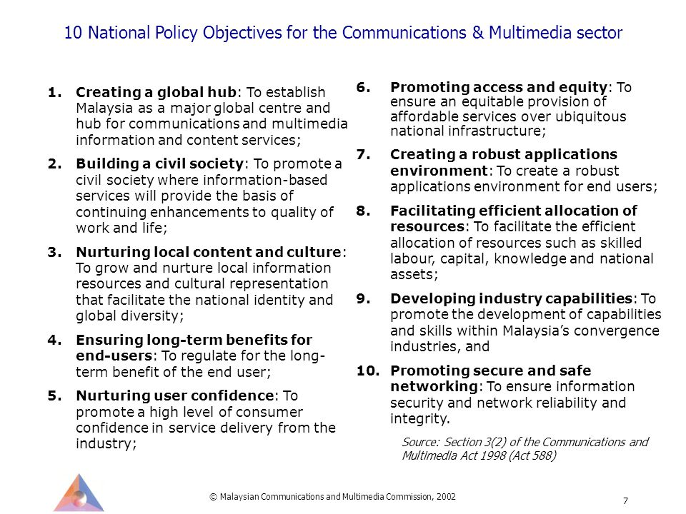© Malaysian Communications and Multimedia Commission, 2002 7 10 National Policy Objectives for the Communications & Multimedia sector 1.Creating a global hub: To establish Malaysia as a major global centre and hub for communications and multimedia information and content services; 2.Building a civil society: To promote a civil society where information-based services will provide the basis of continuing enhancements to quality of work and life; 3.Nurturing local content and culture: To grow and nurture local information resources and cultural representation that facilitate the national identity and global diversity; 4.Ensuring long-term benefits for end-users: To regulate for the long- term benefit of the end user; 5.Nurturing user confidence: To promote a high level of consumer confidence in service delivery from the industry; 6.Promoting access and equity: To ensure an equitable provision of affordable services over ubiquitous national infrastructure; 7.Creating a robust applications environment: To create a robust applications environment for end users; 8.Facilitating efficient allocation of resources: To facilitate the efficient allocation of resources such as skilled labour, capital, knowledge and national assets; 9.Developing industry capabilities: To promote the development of capabilities and skills within Malaysias convergence industries, and 10.Promoting secure and safe networking: To ensure information security and network reliability and integrity.