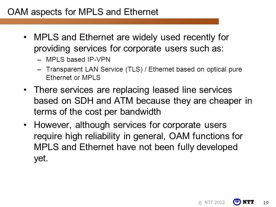 NTT 2002 © 19 OAM aspects for MPLS and Ethernet MPLS and Ethernet are widely used recently for providing services for corporate users such as: –MPLS b