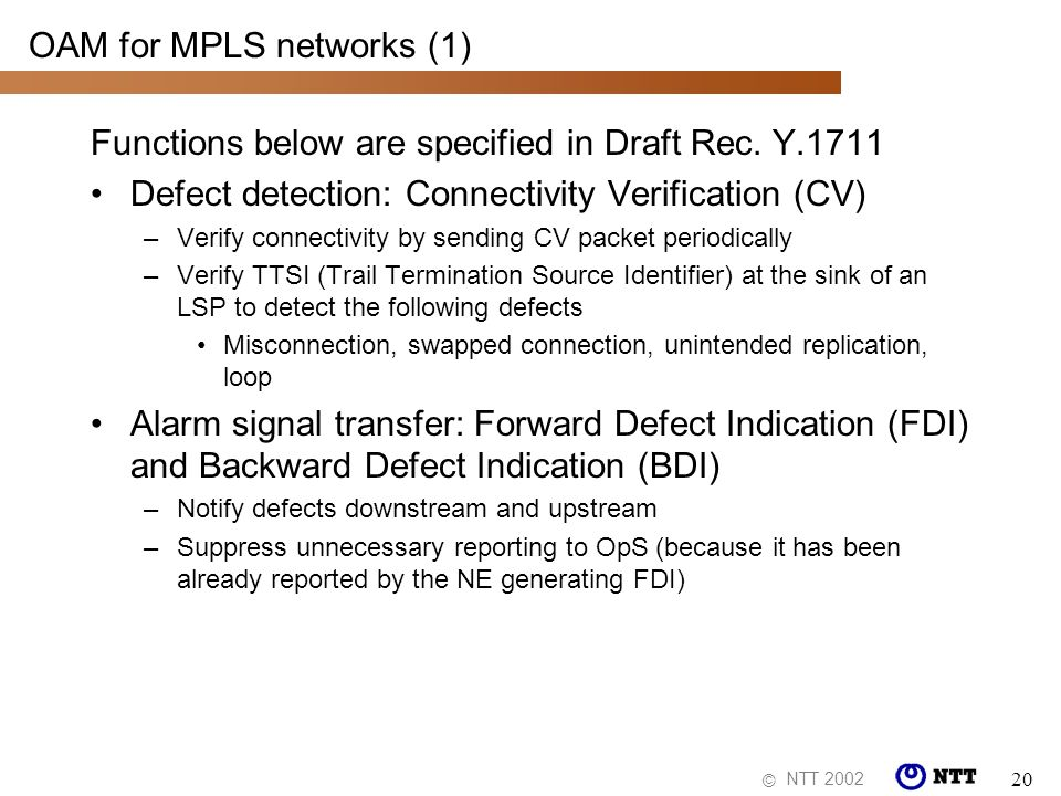NTT 2002 © 20 OAM for MPLS networks (1) Functions below are specified in Draft Rec. Y.1711 Defect detection: Connectivity Verification (CV) –Verify co